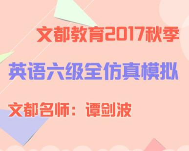 文都教育2017秋季大学六级全仿真模拟班(谭剑波)01