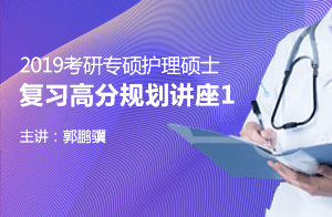 文都教育郭鹏骥2019考研专硕护理硕士复习高分规划讲座01