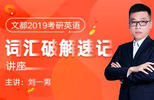 文都刘一男2019考研英语词汇破解速记讲座01